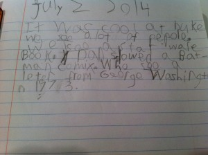 """July 2 2014 It was cool at Duke we soo [saw] a lot of pepole. We I soo [saw] a Star Ware book. Dad showed a Bat Man comix. Whe soo a leter from George Washington in 1773."""
