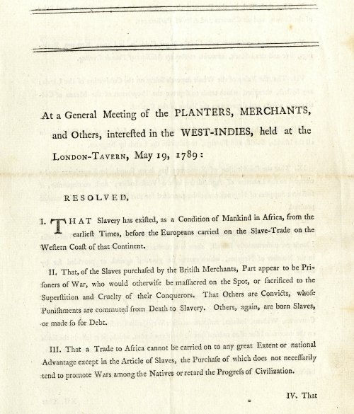 "Resolutions West Indies Planters & Merchants, 1789 of why slave trade should be continued (arguments for property rights, capital reasons, European ""constitutions"" not be adapted to clearing agricultural land), William Smith Papers, Box 3, Folder (Printed Material, 1788 - 1822)"