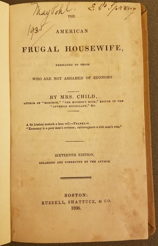 "Title page of book. The paper is slightly yellowed. It reads ""The American Frugal Housewife, dedicated to those who are not ashamed of economy. By Mrs. Child, author of ""Hobomok,"" ""The Mother's Book,"" editor of the ""Juvenile Miscellany,"" &c. A fat kitchen maketh a lean will -- Franklin. ""Economy is a poor man's revenue; extravagance a rich man's ruin."" Sixteenth Edition, enlarged and corrected by the author. Boston: Russell, Shattuck, & Co. 1836."
