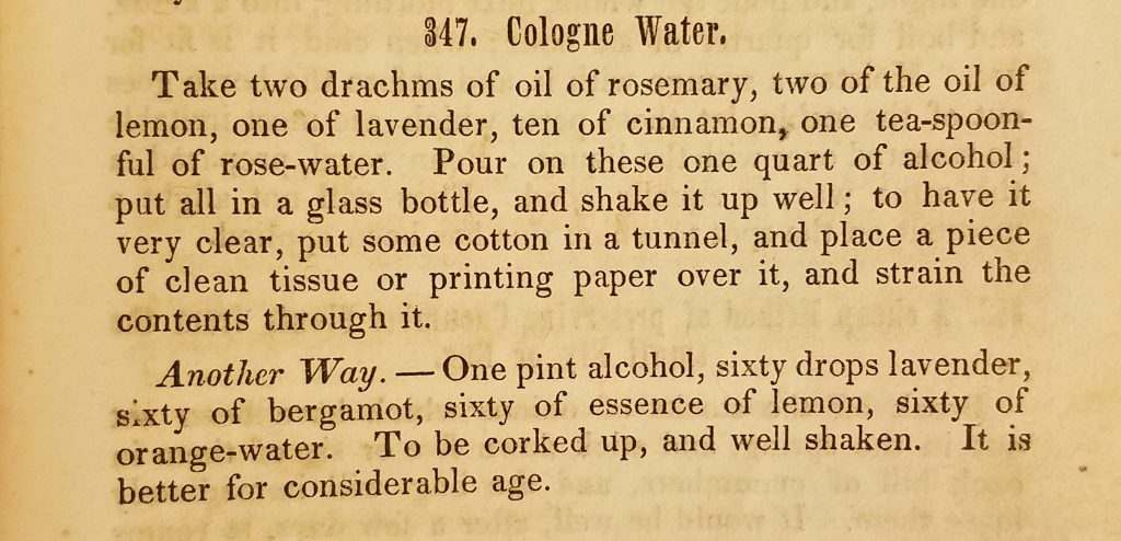 "Photograph of two paragraphs of text describing how to make Cologne Water. The text reads ""Take two drachms of oil of rosemary, two of the oil of lemon, one of lavender, ten of cinnamon, one tea-spoonful of rose-water. Pour on these one quart of alcohol; put all in a glass bottle, and shake it up well; to have it very clear, put some cotton in a tunnel, and place a piece of clean tissue or printing paper over it, and strain the contents through it. Another way. - One pint alcohol, sixty drops lavender, sixty of bergamot, sixty of essence of lemon, sixty of orange-water. To be corked up, and well shaken. It is better for considerable age."