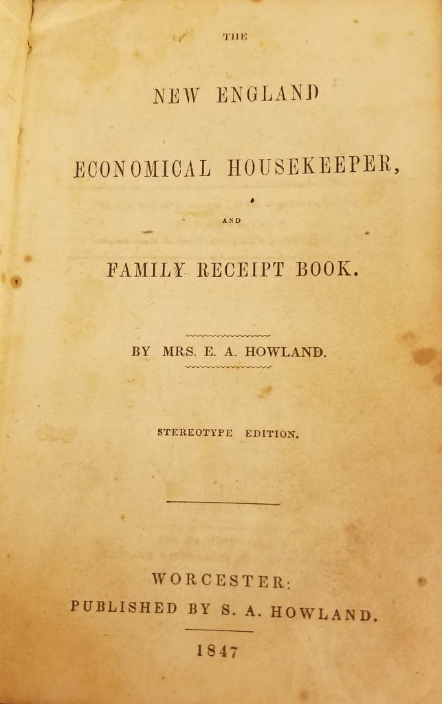 "Photograph of title page for ""The New England Economical Housekeeper."" Paper is yellowed with some darker spots. The text reads: The New England Economical Housekeeper, and Family Receipt Book. By Mrs. E.A. Howland. Stereotype Edition. Worcester: Published by S.A. Howland. 1847."