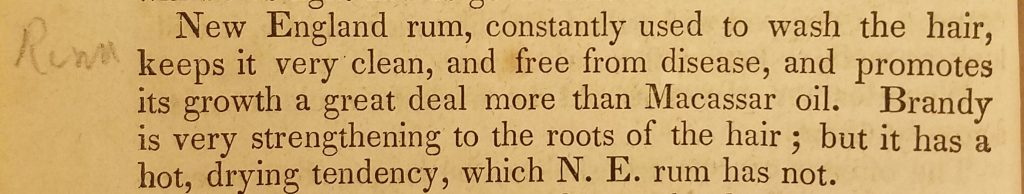 "Photograph of paragraph of text describing washing hair with rum. ""New England rum, constantly used to wash the hair, keeps it very clean, and free from disease, and promotes its growth a great deal more than Macassar oil. Brandy is very strengthening to the roots of the hair; but it has a hot, drying tendency, which N.E. rum has not."