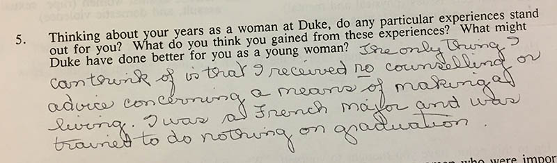"Question 5: ""Thinking about your years as a woman at Duke, do any particular experiences stand out for you? What do you think you gained from these experiences? What might Duke have done better for you as a young woman?"" Answer: ""The only thing I can think of is that I received no counseling or advice concerning a means of making a living. I was a French major and was trained to do nothing on graduation."""