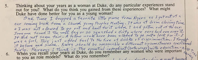"Question 5: ""Thinking about your years as a woman at Duke, do any particular experiences stand out for you? What do you think you gained from these experiences? What might Duke have done better for you as a young woman?"" Answer: ""One time I dropped a favorite little purse from Algers as I got out of a car coming back from a church young peoples meeting. It was at dorm closing time and I was not allowed to go out and hunt for it where I had gotten out of the car. Someone found it the next day or so squashed and dirty where cars had run over it. It did not seem fair – A fellow would have been allowed to go out and look for it. I was a girl. This just added fuel to the fire of dislike of discrimination. I fought it before and since. Rules should be reasonable and different circumstances considered fairly. Fairness I think is the essential ingredient (both ways) with education – also true caring."""