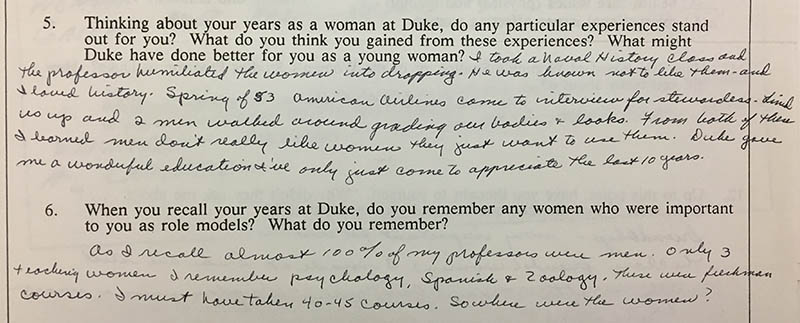 "Question 5: ""Thinking about your years as a woman at Duke, do any particular experiences stand out for you? What do you think you gained from these experiences? What might Duke have done better for you as a young woman?"" Answer: ""I took a Naval History class and the professor humiliated the women into dropping. He was known to not like them – and I loved history. Spring of 53 American Airlines came to interview for stewardesses. Lined us up and 2 men walked around grading our bodies and looks. From both of these I learned men don't really like women they just want to use them. Duke gave me a wonderful education I've only just come to appreciate the last ten years."" Question 6: ""When you recall your years at Duke, do you remember any women who were important to you as role models? What do you remember?"" Answer: ""As I recall almost 100% of my professors were men. Only 3 teaching women I remember Psychology, Spanish, and Zoology. These were freshman courses. I must have taken 40-45 courses. So where were the women?"""