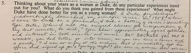 "Question 5: ""Thinking about your years as a woman at Duke, do any particular experiences stand out for you? What do you think you gained from these experiences? What might Duke have done better for you as a young woman?"" Answer: ""A Duke psychologist inadvertently launched my scientific career. In 1958, when I came to Duke as a freshman, I took a battery of career-counseling-type tests. When I met the assigned advisor for interpretation of my test results, he said, 'You show approximately equal aptitude and interest in both science and music. BUT BECAUSE YOU ARE A WOMAN, you had better go into music, so you can have a career and a family.' I was so angry at this analysis that I immediately left his office and signed up for a zoology major! I've been in science ever since."""