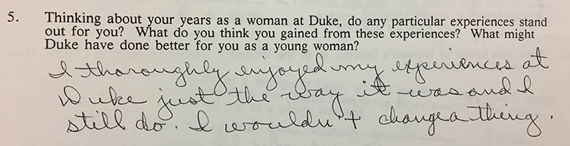 "Question 5: ""Thinking about your years as a woman at Duke, do any particular experiences stand out for you? What do you think you gained from these experiences? What might Duke have done better for you as a young woman?"" Answer: ""I thoroughly enjoyed my experience at Duke just the way it was and I still do. I wouldn't change a thing."""