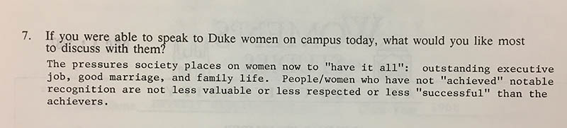 "Question 7: ""If you were able to speak to Duke women on campus today, what would you like most to discuss with them?"" Answer: ""The pressures society places on women now to 'have it all': outstanding executive job, good marriage, and family life. People/women who have not 'achieved' notable recognition are not less valuable or less respected or less 'successful' than the achievers."""