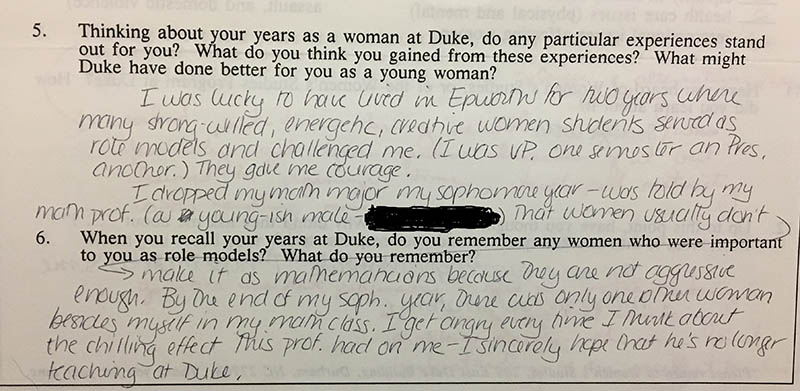 "Question 5: ""Thinking about your years as a woman at Duke, do any particular experiences stand out for you? What do you think you gained from these experiences? What might Duke have done better for you as a young woman?"" Answer: ""I was lucky to have lived in Epworth for two years where many strong-willed, energetic, creative women students served as role models and challenged me. (I was VP one semester and Pres. another.) They gave me courage. I dropped my math major my sophomore year – was told by my math prof. (a young-ish male – [name redacted]) that women usually don't make it as mathematicians because they are not aggressive enough. By the end of my soph. year, there was only one other woman besides myself in my math class. I get angry every time I think about the chilling effect this prof. had on my – I sincerely hope that he's no longer teaching at Duke."""