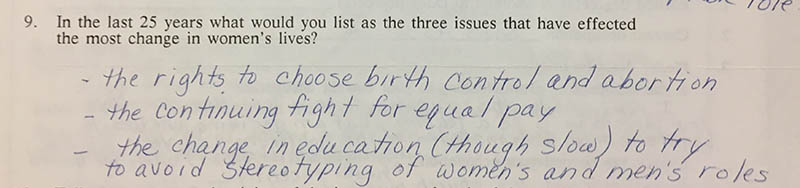 "Question 9: ""In the last 25 years what would you list as the three issues that have effected the most change in women's lives?"" Answer: ""- the rights to choose birth control and abortion – the continuing fight for equal pay – the change in education (though slow) to try to avoid stereotyping of women's and men's roles"""