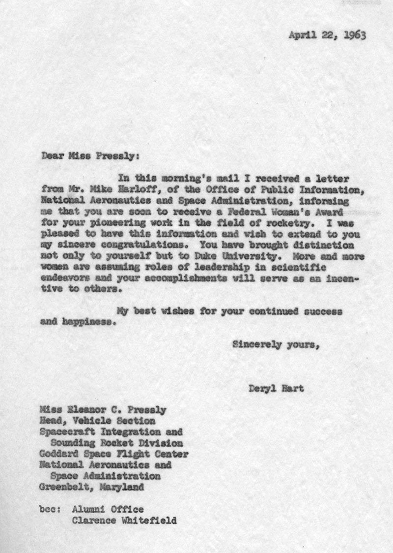 "Text of letter from J. Deryl Hart: ""Dear Miss Pressly: In this morning's mail I received a letter from Mr. Mike Harloff, of the Office of Public Information, National Aeronautics and Space Administration, informing me that you are soon to receive a Federal Woman's Award for your pioneering work in the field of rocketry. I was pleased to have this information and wish to extend to you my sincere congratulations. You have brought distinction not only to yourself but to Duke University. More and more women are assuming roles of leadership in scientific endeavors and your accomplishments will serve as an incentive to others. My best wishes for your continued success and happiness. Sincerely yours, Deryl Hart"""