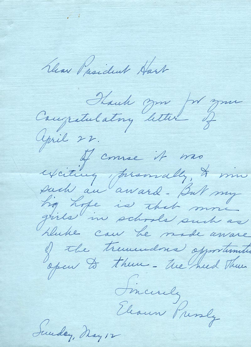 "Text of letter: ""Dear President Hart, Thank you for your congratulatory letter of April 22. Of course it was exciting, personally, to win such an award. But my big hope is that more girls in schools such as Duke can be made aware of the tremendous opportunities open to them--We need them. Sincerely, Eleanor Pressly"""