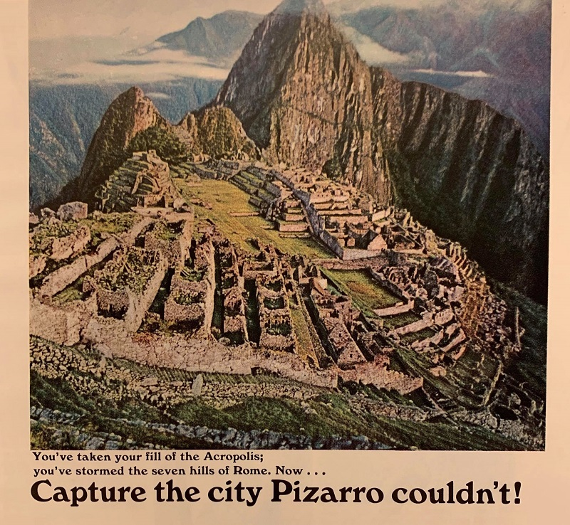 "This ad shows a color aerial photo of Machu Picchu with the tagline ""You've taken your fill of the Acropolis; you've stormed the seven hills of Rome. Now . . . Capture the city Pizarro couldn't!"""