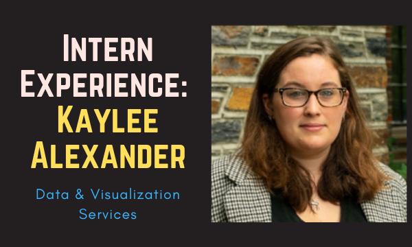 Intern Experience: Kaylee Alexander (Data & Visualization Services)